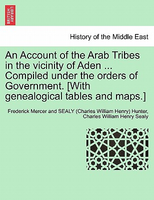 An Account of the Arab Tribes in the vicinity of Aden ... Compiled under the orders of Government. [With genealogical tables and maps.], Hunter, Frederick Mercer and SEALY (Char; Sealy, Charles William Henry