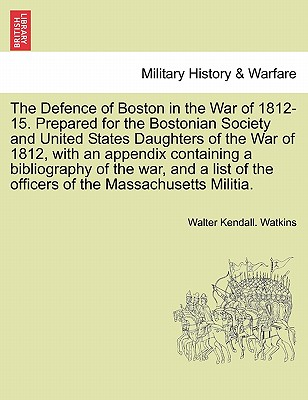 The Defence of Boston in the War of 1812-15. Prepared for the Bostonian Society and United States Daughters of the War of 1812, with an appendix ... of the officers of the Massachusetts Militia., Watkins, Walter Kendall.