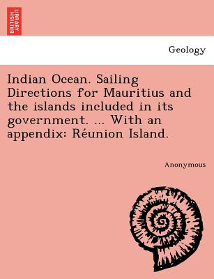 Indian Ocean. Sailing Directions for Mauritius and the islands included in its government. ... With an appendix: Re?union Island., Anonymous