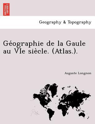 Ge?ographie de la Gaule au VIe sie?cle. (Atlas.). (French Edition), Longnon, Auguste