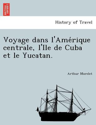 Voyage dans l'Ame?rique centrale, l'Ile de Cuba et le Yucatan. (French Edition), Morelet, Arthur