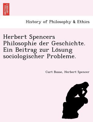 Herbert Spencers Philosophie der Geschichte. Ein Beitrag zur Lo?sung sociologischer Probleme. (German Edition), Busse, Curt; Spencer, Herbert