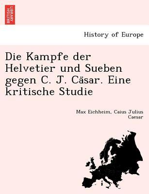 Die Kampfe der Helvetier und Sueben gegen C. J. Ca?sar. Eine kritische Studie (German Edition), Eichheim, Max; Caesar, Caius Julius