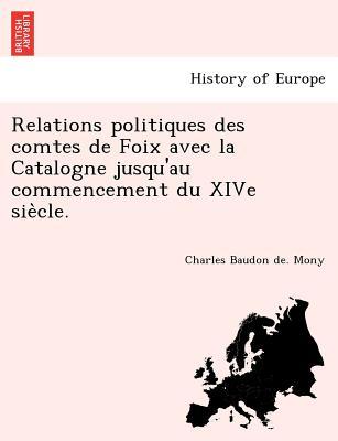 Image for Relations politiques des comtes de Foix avec la Catalogne jusqu'au commencement du XIVe sie?cle. (French Edition)