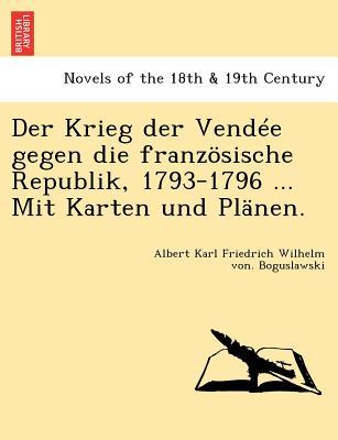 Der Krieg der Vend�e gegen die franz�sische Republik, 1793-1796 ... Mit Karten und Pl�nen. (German Edition), Boguslawski, Albert Karl Friedrich Wilhe