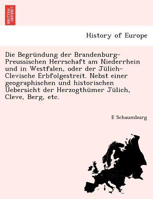 Die Begr�ndung der Brandenburg-Preussischen Herrschaft am Niederrhein und in Westfalen, oder der J�lich-Clevische Erbfolgestreit. Nebst einer ... J�lich, Cleve, Berg, etc. (German Edition), Schaumburg, E