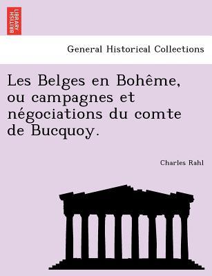Les Belges en Bohe?me, ou campagnes et ne?gociations du comte de Bucquoy., Rahl, Charles