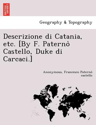 Descrizione di Catania, etc. [By F. Paterno? Castello, Duke di Carcaci.] (Italian Edition), Anonymous; Paterno? castello, Francesco