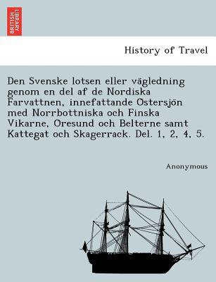 Den Svenske lotsen eller va?gledning genom en del af de Nordiska Farvattnen, innefattande O?stersjo?n med Norrbottniska och Finska Vikarne, O?resund ... Del. 1, 2, 4, 5. (Swedish Edition), Anonymous