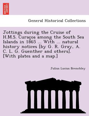 Jottings during the Cruise of H.M.S. Curac?oa among the South Sea Islands in 1865 ... With ... natural history notices [by G. R. Gray, A. C. L. G. Guenther and others]. [With plates and a map.], Brenchley, Julius Lucius