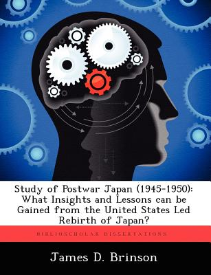 Study of Postwar Japan (1945-1950): What Insights and Lessons can be Gained from the United States Led Rebirth of Japan?, Brinson, James D.