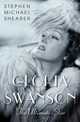 Gloria Swanson: The Ultimate Star, Shearer, Stephen Michael