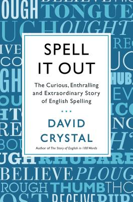 SPELL IT OUT: THE CURIOUS, ENTHRALLING, AND EXTRAORDINARY STORY OF ENGLISH SPELLING, CRYSTAL, DAVID