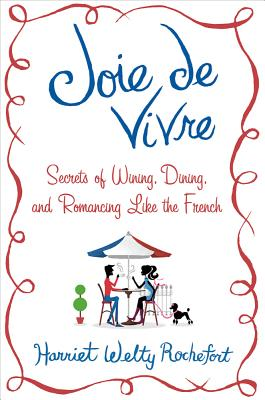 Joie de Vivre: Secrets of Wining, Dining, and Romancing Like the French, Rochefort, Harriet Welty