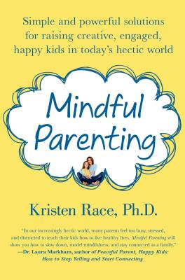 Mindful Parenting: Simple and Powerful Solutions for Raising Creative, Engaged, Happy Kids in Today's Hectic World, Race PhD, Kristen