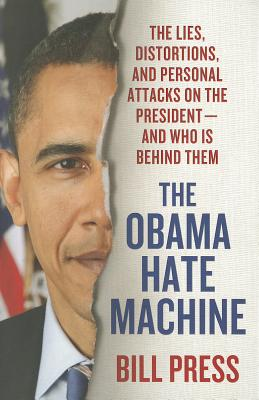 The Obama Hate Machine: The Lies, Distortions, and Personal Attacks on the President---and Who Is Behind Them, Bill Press