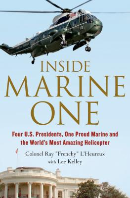 Inside Marine One: Four U.S. Presidents, One Proud Marine, and the World's Most Amazing Helicopter, Ray L'Heureux, Lee Kelley