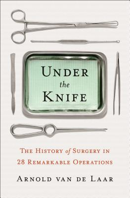 Image for Under the Knife: A History of Surgery in 28 Remarkable Operations
