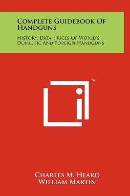 Complete Guidebook Of Handguns: History, Data, Prices Of World's Domestic And Foreign Handguns, Heard, Charles M.
