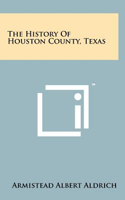The History Of Houston County, Texas, Aldrich, Armistead Albert