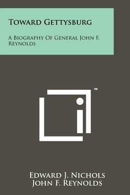 Toward Gettysburg: A Biography Of General John F. Reynolds, Nichols, Edward J.; Reynolds, John F.