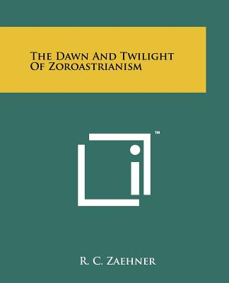 The Dawn And Twilight Of Zoroastrianism, Zaehner, R. C.