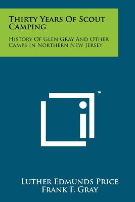 Thirty Years Of Scout Camping: History Of Glen Gray And Other Camps In Northern New Jersey, Price, Luther Edmunds; Gray, Frank F.