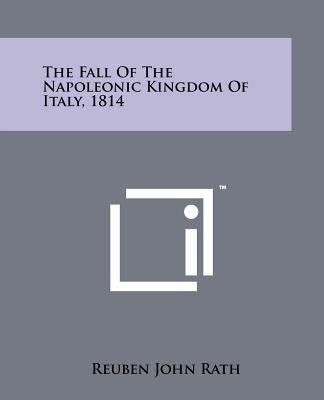 The Fall Of The Napoleonic Kingdom Of Italy, 1814, Rath, Reuben John