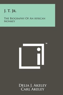 J. T. Jr.: The Biography Of An African Monkey, Akeley, Delia J.