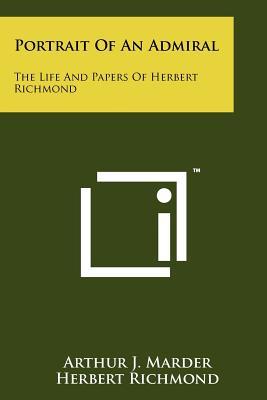 Portrait Of An Admiral: The Life And Papers Of Herbert Richmond, Marder, Arthur J.; Richmond, Herbert