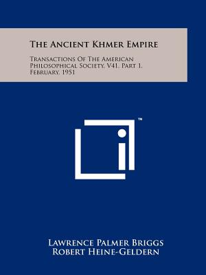 The Ancient Khmer Empire: Transactions Of The American Philosophical Society, V41, Part 1, February, 1951, Briggs, Lawrence Palmer