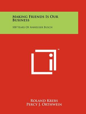 Making Friends Is Our Business: 100 Years Of Anheuser Busch, Krebs, Roland; Orthwein, Percy J.