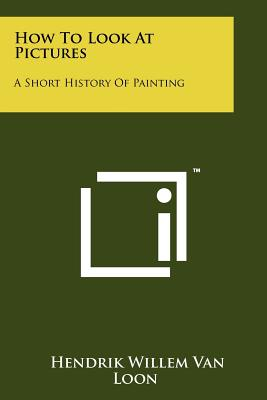 How To Look At Pictures: A Short History Of Painting, Van Loon, Hendrik Willem