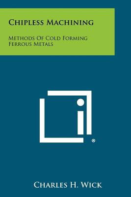 Chipless Machining: Methods Of Cold Forming Ferrous Metals, Wick, Charles H.