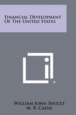 Financial Development Of The United States, William John Shultz (Author), M. R. Caine (Author)