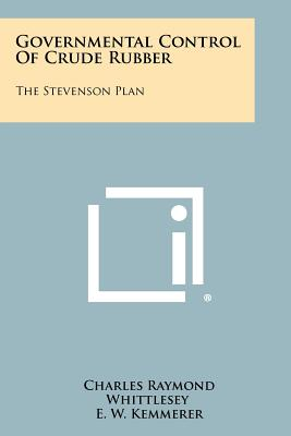 Governmental Control Of Crude Rubber: The Stevenson Plan, Whittlesey, Charles Raymond