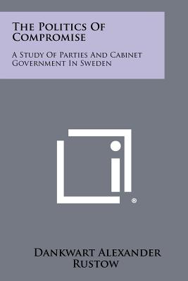 The Politics Of Compromise: A Study Of Parties And Cabinet Government In Sweden, Rustow, Dankwart Alexander