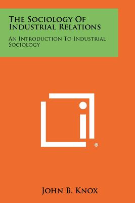 The Sociology Of Industrial Relations: An Introduction To Industrial Sociology, Knox, John B.