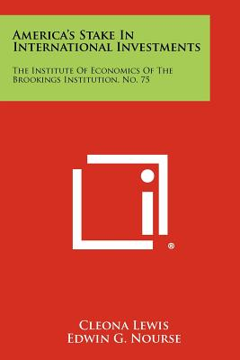 America's Stake In International Investments: The Institute Of Economics Of The Brookings Institution, No. 75, Cleona Lewis (Author), Edwin G. Nourse (Foreword), Karl T. Schlotterbeck (Contributor)