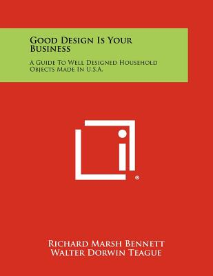 Good Design Is Your Business: A Guide To Well Designed Household Objects Made In U.S.A., Bennett, Richard Marsh; Teague, Walter Dorwin; Evans Jr., Edward S.