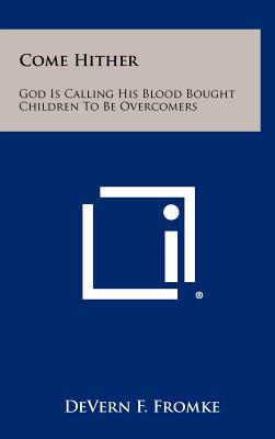 Come Hither: God Is Calling His Blood Bought Children To Be Overcomers, Fromke, DeVern F.