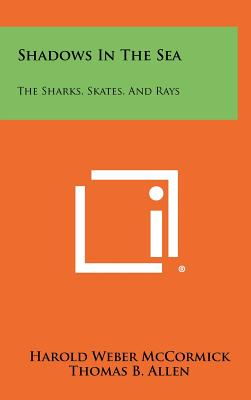 Shadows In The Sea: The Sharks, Skates, And Rays, McCormick, Harold Weber; Allen, Thomas B.; Young, William Edward