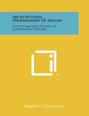 Architectural Photography Of Houses: How To Take Good Pictures Of Exteriors And Interiors, Cleveland, Robert C.
