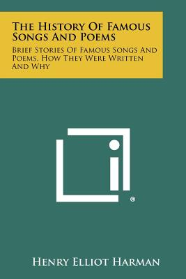 The History Of Famous Songs And Poems: Brief Stories Of Famous Songs And Poems, How They Were Written And Why, Harman, Henry Elliot