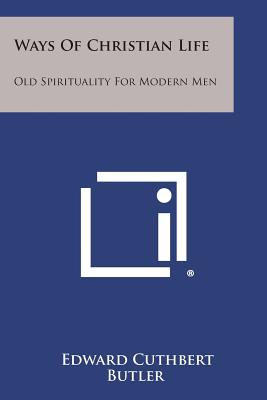 Ways Of Christian Life: Old Spirituality For Modern Men, Butler, Edward Cuthbert