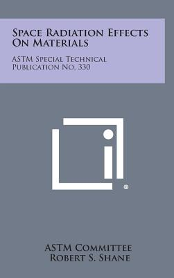 Space Radiation Effects on Materials: ASTM Special Technical Publication No. 330, Astm Committee