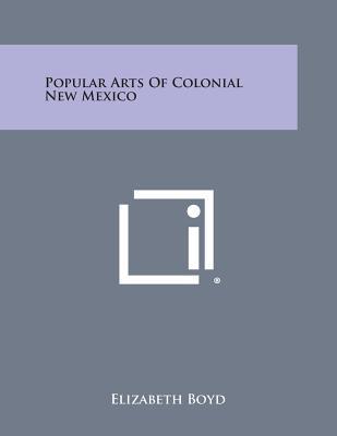 Popular Arts Of Colonial New Mexico, Boyd, Elizabeth