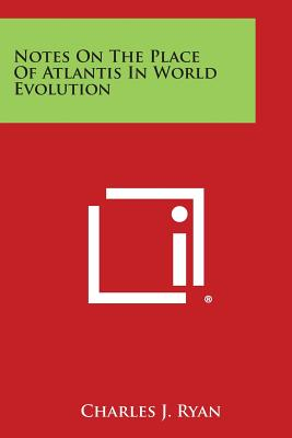 Notes on the Place of Atlantis in World Evolution, Ryan, Charles J.