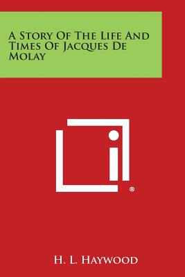 A Story of the Life and Times of Jacques de Molay, Haywood, H. L.