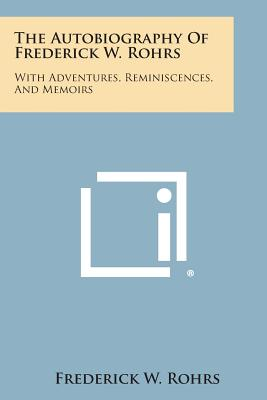The Autobiography of Frederick W. Rohrs: With Adventures, Reminiscences, and Memoirs, Rohrs, Frederick W.